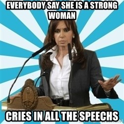 President of Argentina - everybody say she is a strong woman cries in all the speechs