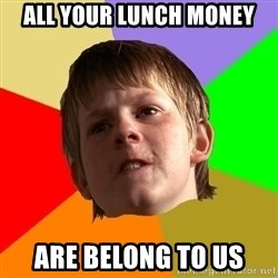 Angry School Boy - All your lunch money are belong to us