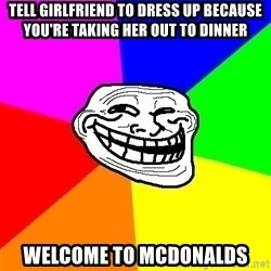 Trollface - Tell girlfriend to dress up because you're taking her out to dinner Welcome to mcdonalds