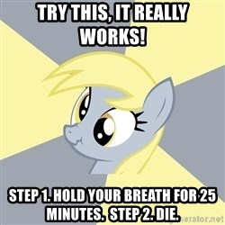 Badvice Derpy - try this, it really works! step 1. hold your breath for 25 minutes.  Step 2. Die.