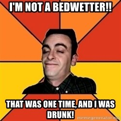 Poetic Rudy - I'M NOT A BEDWETTER!! that was one time, and i was drunk!