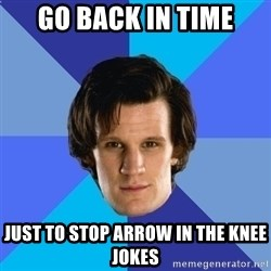 11th doctor  - go back in time just to stop arrow in the knee jokes