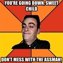 Poetic Rudy - you're going down, sweet child don't mess with the assman!