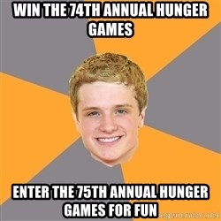 Advice Peeta - win the 74th annual hunger games enter the 75th annual hunger games for fun