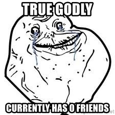 forever alone 2 - true godly currently has 0 friends