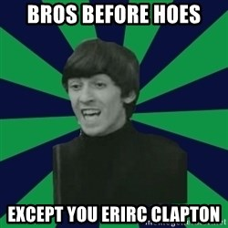 Bitchy George - bros before hoes except you erirc clapton