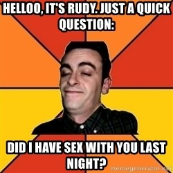 Poetic Rudy - helloo, it's rudy. just a quick question: did i have sex with you last night?