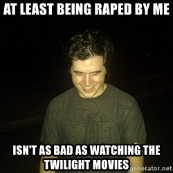 Rapist Edward - at least being raped by me isn't as bad as watching the twilight movies