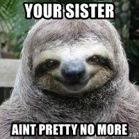 Sexual Sloth - YOUR SISTER AINT PRETTY NO MORE