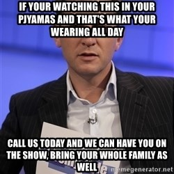 Jeremy Kyle - if your watching this in your pjyamas and that's what your wearing all day call us today and we can have you on the show, bring your whole family as well