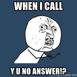 Y U No - when I call Y U NO ANSWER!?