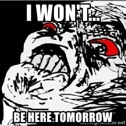 Omg Rage Face - I won't... be here tomorrow