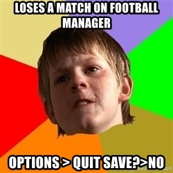 Angry School Boy - loses a match on Football manager options > quit save?>no