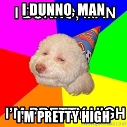 Stoned Birthday Dog - I DUNNO, MAN I'M PRETTY HIGH