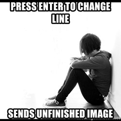 First World Problems - PRESS ENTER TO CHANGE LINE SENDS UNFINISHED IMAGE