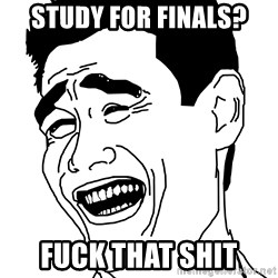 Fuck That Shit - Study for finals? fuck that shit
