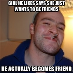 Good Guy Greg - Girl he likes says she just wants to be friends he actually becomes friend