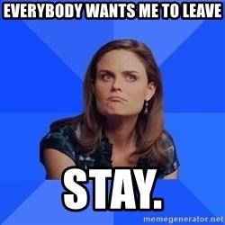 Socially Awkward Brennan - eVERYBODY WANTS ME TO LEAVE STAY.