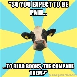 "Comparatist Cow  - ""So you expect to be paid... ...to read books, the compare them?"""