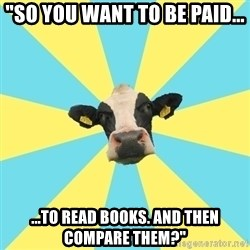 "Comparatist Cow  - ""So you want to be paid... ...to read books. and then compare them?"""