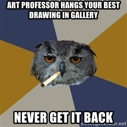 Art Student Owl - art professor hangs your best drawing in gallery never get it back