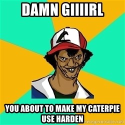 Ash Pedreiro - DAMN GIIIIRL YOU ABOUT TO MAKE MY CATERPIE USE HARDEN