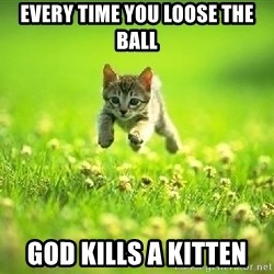 God Kills A Kitten - every time you loose the ball God kills a kitten