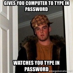 Scumbag Steve - gives you computer to type in password watches you type in password