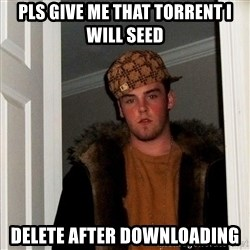 Scumbag Steve - PLS GIVE ME THAT TORRENT I WILL SEED DELETE AFTER DOWNLOADING