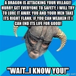 "skyrim stan - a dragon is attacking your village! hurry get everyone to safety, i will try to lure it away, you and your men take its right flank. if you can weaken it i  can end its life for good! ""Wait...I know you!"""