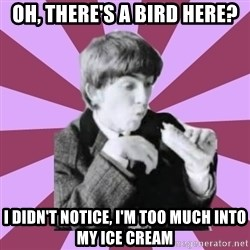 Hungry George - oh, there's a bird here? I didn't notice, i'm too much into my ice cream