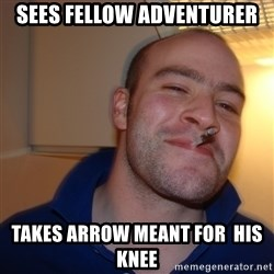 Good Guy Greg - sees fellow adventurer takes arrow meant for  his knee