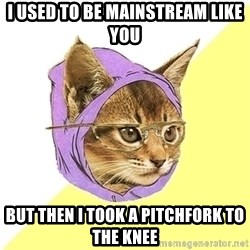 Hipster Kitty - I used to be mainstream like you But then i took a pitchfork to the knee