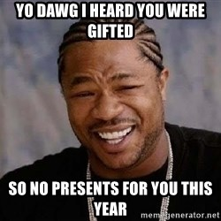 Yo Dawg - yo dawg i heard you were gifted so no presents for you this year