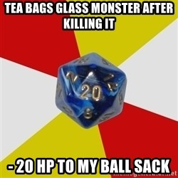 Friday Night Dnd - tea bags glass monster after killing it - 20 Hp to my ball sack