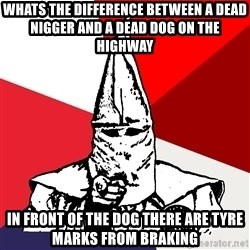 Advice Klansman - Whats the difference between a dead nigger and a dead dog ON THE HIGHWAY in front of the dog there are Tyre marks from braking