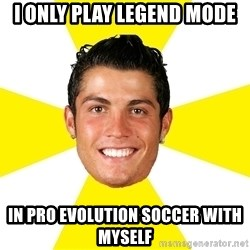 Cristiano - i only play legend mode in Pro evolution soccer with myself