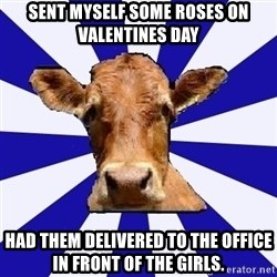 Low self esteem cow - Sent myself some roses on Valentines Day Had them delivered to the office in front of the girls.