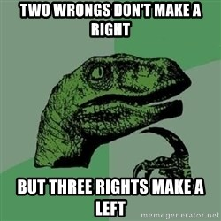 Philosoraptor - two wrongs don't make a right but three rights make a left