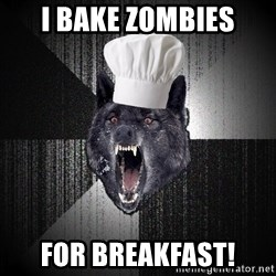 Insanity Wolf - i bake zombies for breakfast!