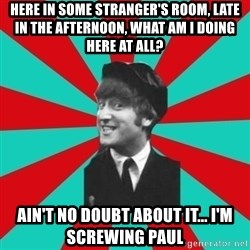 Hypocrite John - here in some stranger's room, late in the afternoon, what am i doing here at all? ain't no doubt about it... i'm screwing paul