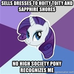 Rarity - Sells Dresses to Hoity Toity and Sapphire Shores No High society Pony Recognizes me