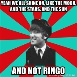 Hypocrite John - yeah we all shine on, like the moon, and the stars, and the sun and not ringo