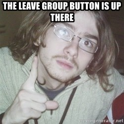 Pointing finger guy - the leave group button is up there