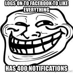 the real troll face  - LOGS ON TO FACEBOOK TO LIKE EVERYTHING HAS 400 NOTIFICATIONS