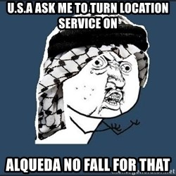y-u-so-arab - U.S.a ask me TO TURN LOCATION SERVICE ON ALQUEDA NO FALL FOR THAT