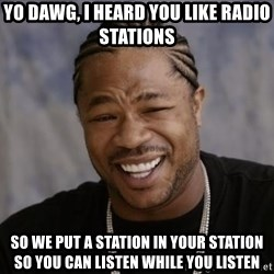 xzibit-yo-dawg - yo dawg, i heard you like radio stations so we put a station in your station so you can listen while you listen