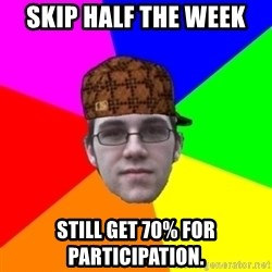 Scumbag Student - Skip half the week sTIll get 70% for participation.