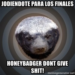 Fearless Honeybadger - jodiendote para los finales honeybadger dont give shit!