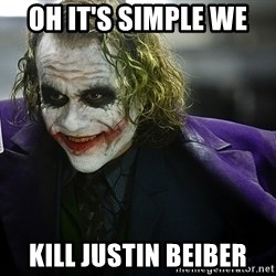 joker - Oh it's simple we  kill justin beiber